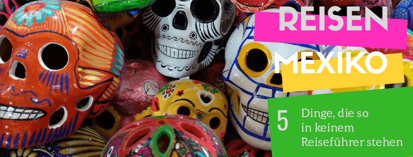 Reisen // 5 Dinge, die so in keinem Mexiko Reiseführer stehen